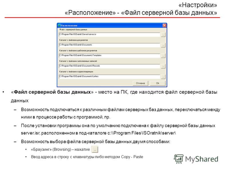 «Настройки» «Расположение» - «Файл серверной базы данных» «Файл серверной базы данных» - место на ПК, где находится файл серверной базы данных –Возможность подключаться к различным файлам серверных баз данных, переключаться между ними в процессе рабо