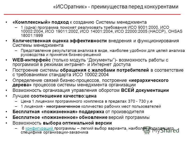 «ИСОратник» - преимущества перед конкурентами «Комплексный» подход к созданию Системы менеджмента –1 (одна) программа поможет реализовать требования ИСО 9001:2000, ИСО 10002:2004, ИСО 19011:2002, ИСО 14001:2004, ИСО 22000:2005 (НАССР), OHSAS 18001:19