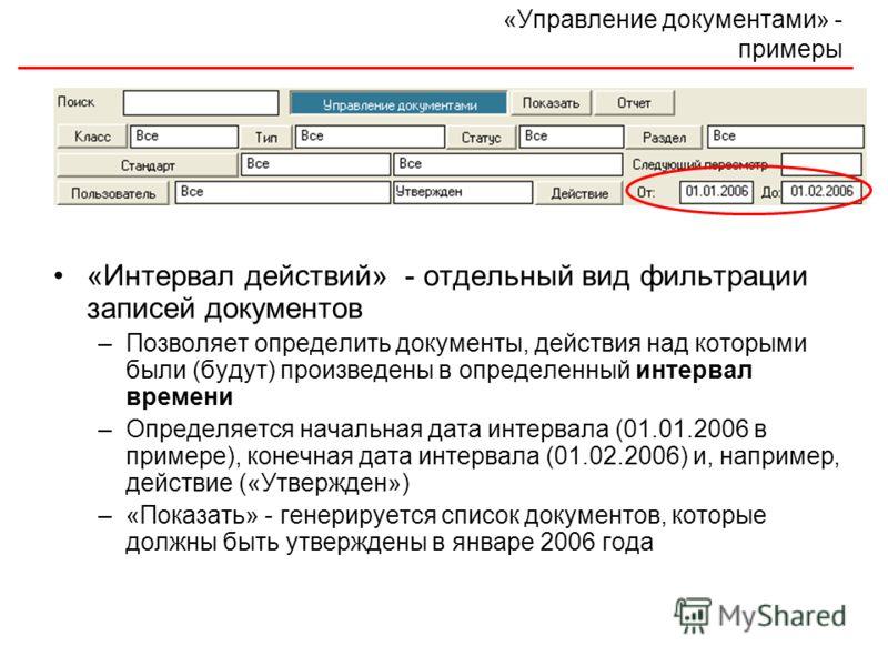 «Управление документами» - примеры «Интервал действий» - отдельный вид фильтрации записей документов –Позволяет определить документы, действия над которыми были (будут) произведены в определенный интервал времени –Определяется начальная дата интервал