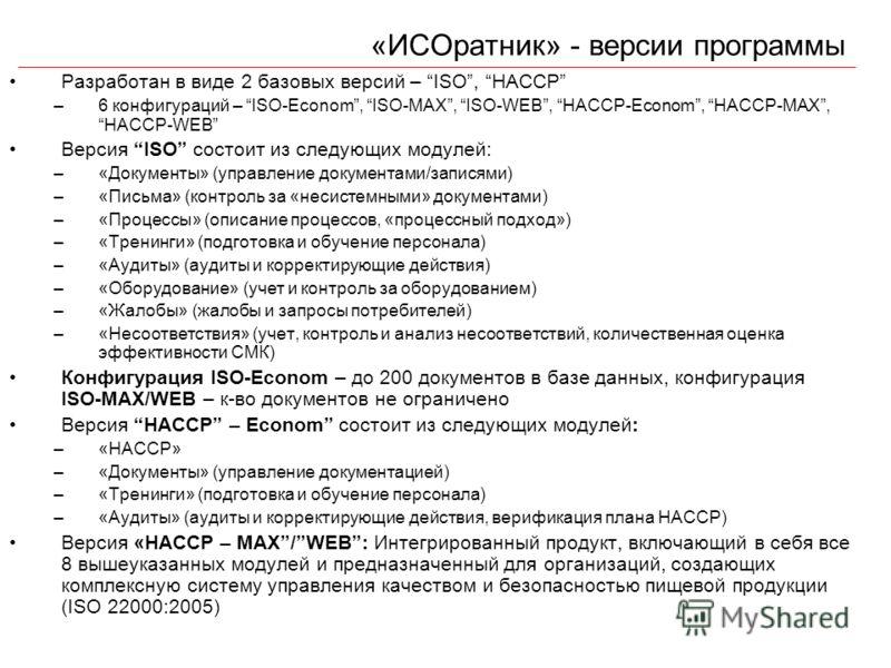 «ИСОратник» - версии программы Разработан в виде 2 базовых версий – ISO, HACCP –6 конфигураций – ISO-Econom, ISO-MAX, ISO-WEB, HACCP-Econom, HACCP-MAX, HACCP-WEB Версия ISO состоит из следующих модулей: –«Документы» (управление документами/записями)