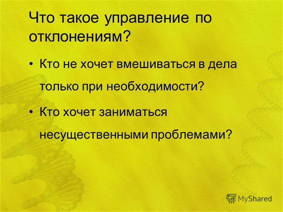 Что такое управление по отклонениям? Кто не хочет вмешиваться в дела только при необходимости? Кто хочет заниматься несущественными проблемами?