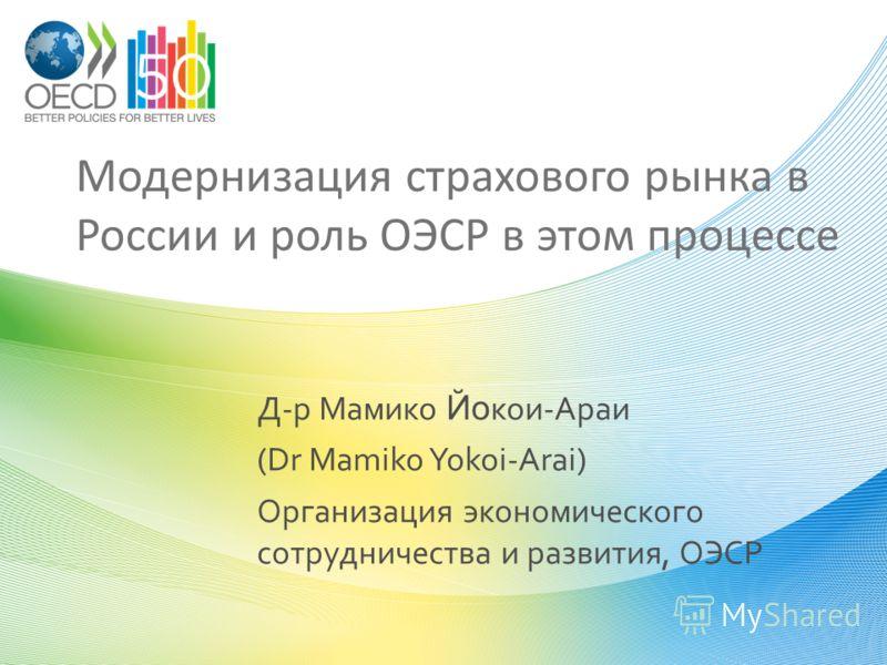 Модернизация страхового рынка в России и роль ОЭСР в этом процессе Д-р Мамико Йо кои-Араи (Dr Mamiko Yokoi-Arai) Организация экономического сотрудничества и развития, ОЭСР