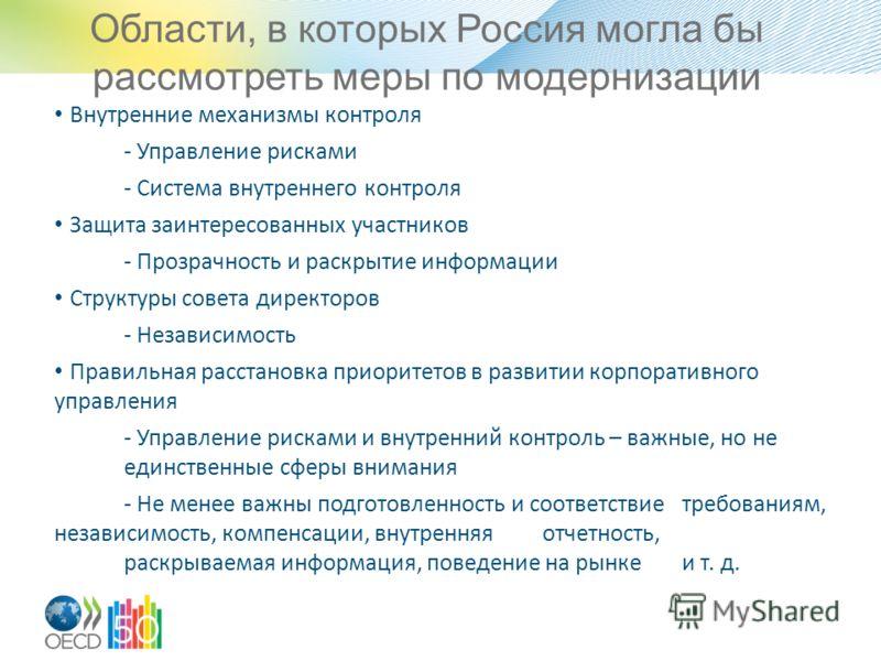 Области, в которых Россия могла бы рассмотреть меры по модернизации Внутренние механизмы контроля - Управление рисками - Система внутреннего контроля Защита заинтересованных участников - Прозрачность и раскрытие информации Структуры совета директоров