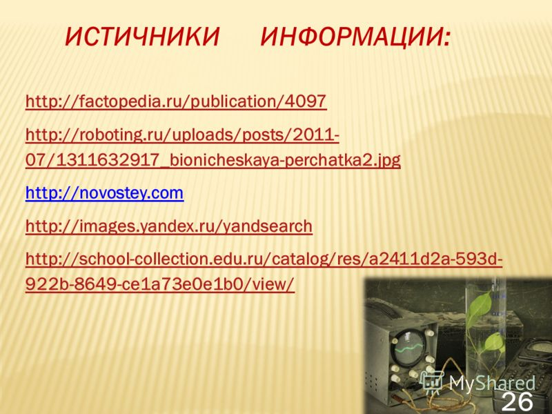 ИСТИЧНИКИ ИНФОРМАЦИИ: http://factopedia.ru/publication/4097 http://roboting.ru/uploads/posts/2011- 07/1311632917_bionicheskaya-perchatka2.jpg http://novostey.com http://images.yandex.ru/yandsearch http://school-collection.edu.ru/catalog/res/a2411d2a-