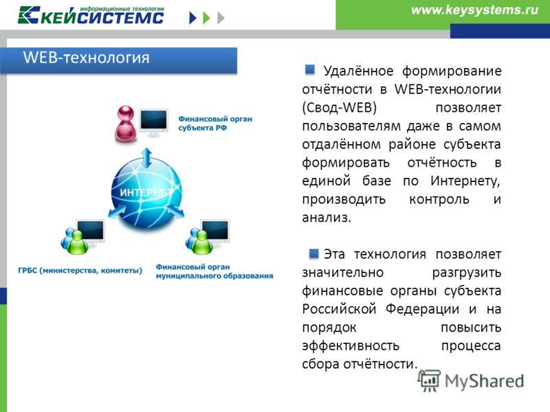 WEB-технология Удалённое формирование отчётности в WEB-технологии (Свод-WEB) позволяет пользователям даже в самом отдалённом районе субъекта формировать отчётность в единой базе по Интернету, производить контроль и анализ. Эта технология позволяет зн