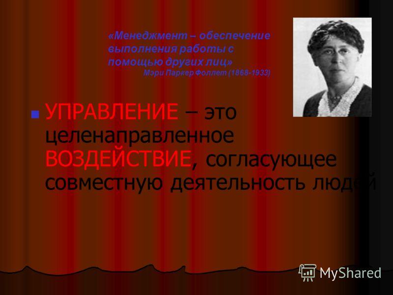 УПРАВЛЕНИЕ – это целенаправленное ВОЗДЕЙСТВИЕ, согласующее совместную деятельность людей «Менеджмент – обеспечение выполнения работы с помощью других лиц» Мэри Паркер Фоллет (1868-1933)
