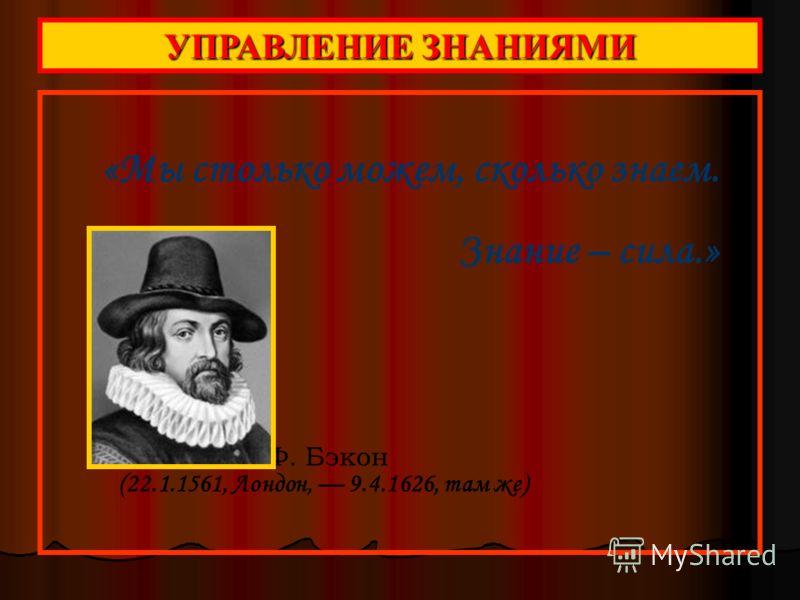 «Мы столько можем, сколько знаем. Знание – сила.» Ф. Бэкон (22.1.1561, Лондон, 9.4.1626, там же) УПРАВЛЕНИЕ ЗНАНИЯМИ