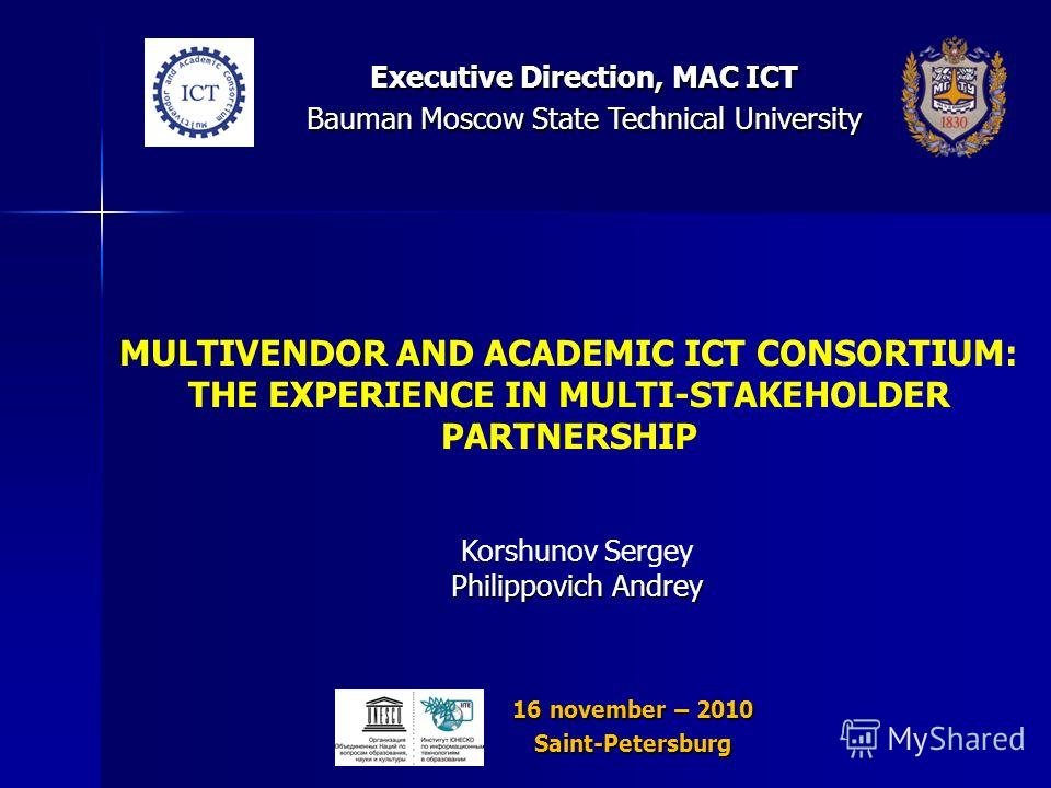 MULTIVENDOR AND ACADEMIC ICT CONSORTIUM: THE EXPERIENCE IN MULTI-STAKEHOLDER PARTNERSHIP Korshunov Sergey Philippovich Andrey 16 november – 2010 Saint-Petersburg Executive Direction, MAC ICT Bauman Moscow State Technical University