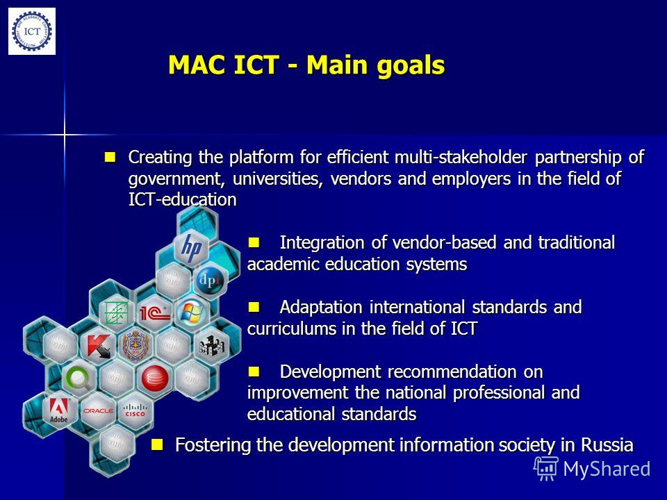 MAC ICT - Main goals Creating the platform for efficient multi-stakeholder partnership of government, universities, vendors and employers in the field of ICT-education Creating the platform for efficient multi-stakeholder partnership of government, u
