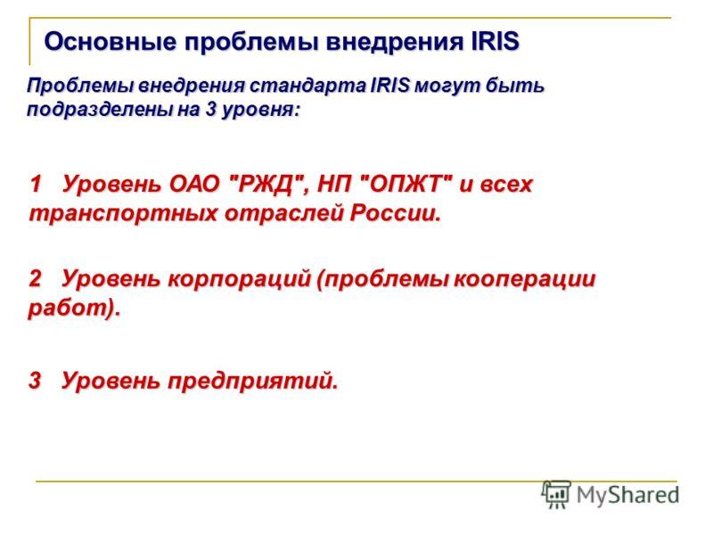 Основные проблемы внедрения IRIS 1 Уровень ОАО РЖД, НП ОПЖТ и всех транспортных отраслей России. Проблемы внедрения стандарта IRIS могут быть подразделены на 3 уровня: 2 Уровень корпораций (проблемы кооперации работ). 3 Уровень предприятий.