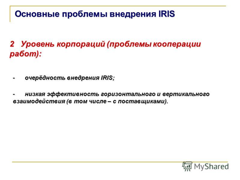 Основные проблемы внедрения IRIS 2 Уровень корпораций (проблемы кооперации работ): - очерёдность внедрения IRIS; - низкая эффективность горизонтального и вертикального взаимодействия (в том числе – с поставщиками).