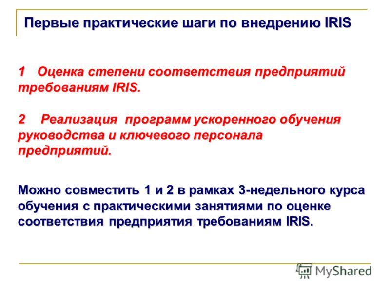 Первые практические шаги по внедрению IRIS 1Оценка степени соответствия предприятий требованиям IRIS. 2 Реализация программ ускоренного обучения руководства и ключевого персонала предприятий. Можно совместить 1 и 2 в рамках 3-недельного курса обучени