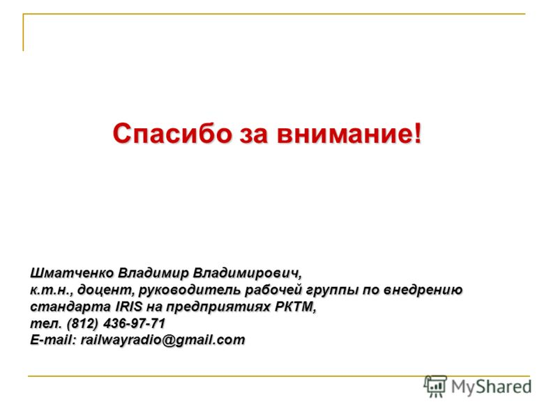 Спасибо за внимание! Шматченко Владимир Владимирович, к.т.н., доцент, руководитель рабочей группы по внедрению стандарта IRIS на предприятиях РКТМ, тел. (812) 436-97-71 E-mail: railwayradio@gmail.com