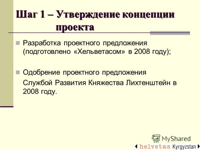 Шаг 1 – Утверждение концепции проекта Разработка проектного предложения (подготовлено «Хельветасом» в 2008 году); Одобрение проектного предложения Службой Развития Княжества Лихтенштейн в 2008 году.