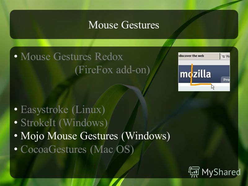Mouse Gestures Mouse Gestures Redox (FireFox add-on) Easystroke (Linux) StrokeIt (Windows) Mojo Mouse Gestures (Windows) CocoaGestures (Mac OS)