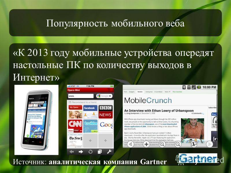 Популярность мобильного веба «К 2013 году мобильные устройства опередят настольные ПК по количеству выходов в Интернет» Источник: аналитическая компания Gartner