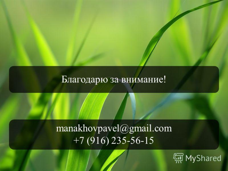 Благодарю за внимание! manakhovpavel@gmail.com +7 (916) 235-56-15