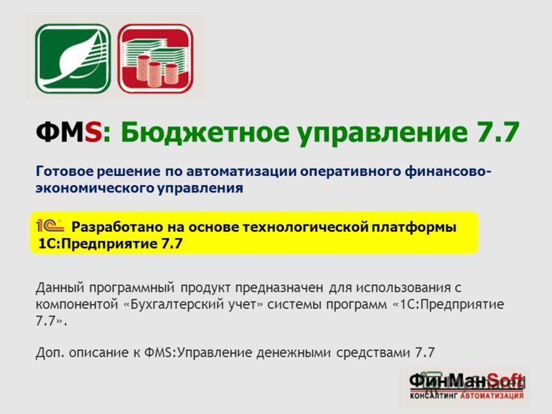 ФМS: Бюджетное управление 7.7 Готовое решение по автоматизации оперативного финансово- экономического управления Разработано на основе технологической платформы 1С:Предприятие 7.7 Данный программный продукт предназначен для использования с компоненто