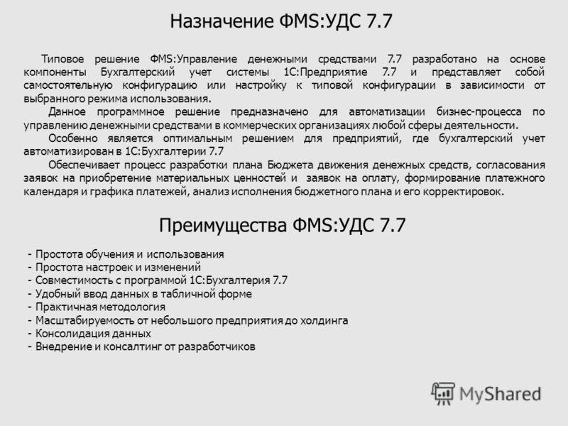 Назначение ФМS:УДС 7.7 Типовое решение ФМS:Управление денежными средствами 7.7 разработано на основе компоненты Бухгалтерский учет системы 1С:Предприятие 7.7 и представляет собой самостоятельную конфигурацию или настройку к типовой конфигурации в зав