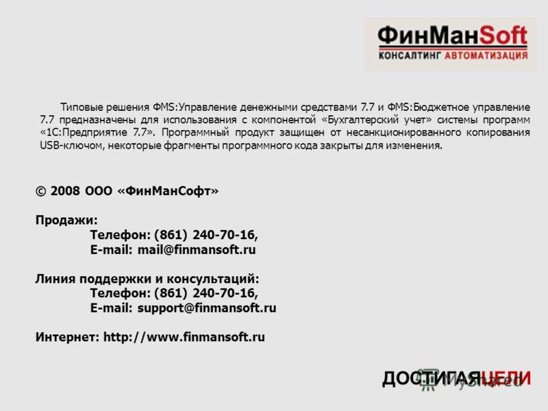 © 2008 ООО «ФинМанСофт» Продажи: Телефон: (861) 240-70-16, E-mail: mail@finmansoft.ru Линия поддержки и консультаций: Телефон: (861) 240-70-16, E-mail: support@finmansoft.ru Интернет: http://www.finmansoft.ru ДОСТИГАЯЦЕЛИ Типовые решения ФМS:Управлен