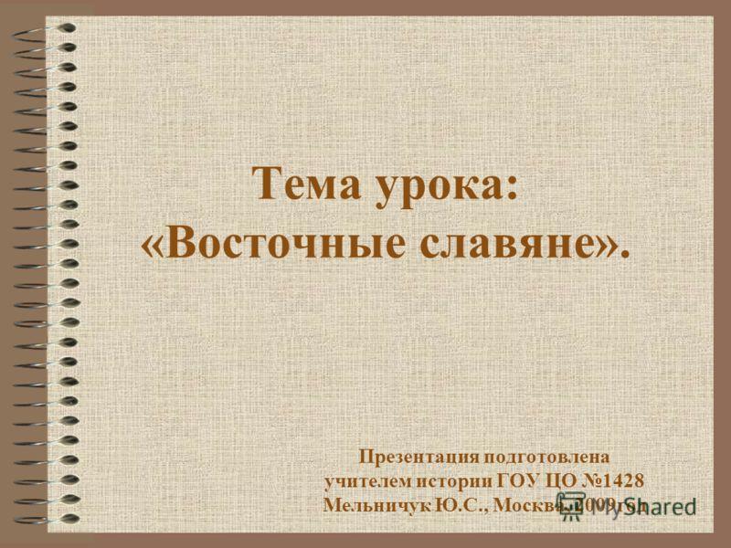 Тема урока: «Восточные славяне». Презентация подготовлена учителем истории ГОУ ЦО 1428 Мельничук Ю.С., Москва, 2009год