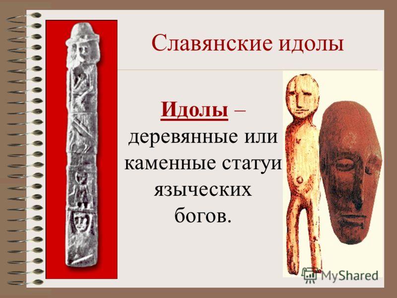Славянские идолы Идолы – деревянные или каменные статуи языческих богов.