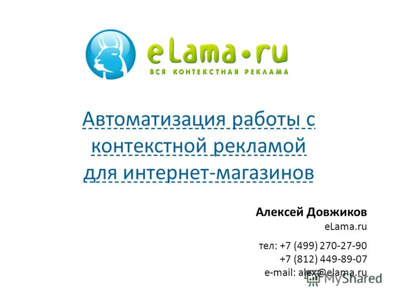 Алексей Довжиков eLama.ru тел: +7 (499) 270-27-90 +7 (812) 449-89-07 e-mail: alex@elama.ru Автоматизация работы с контекстной рекламой для интернет-магазинов