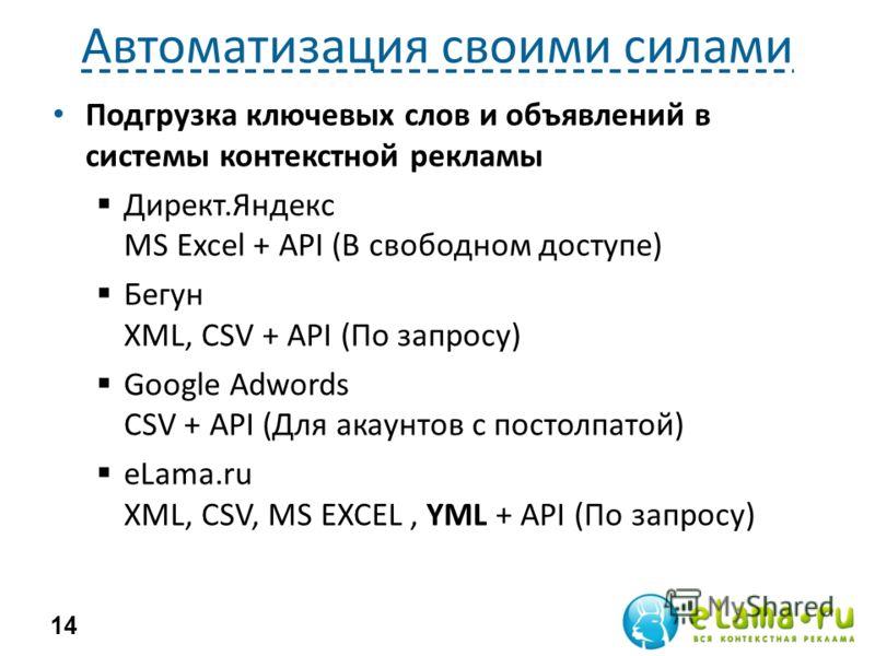Автоматизация своими силами Подгрузка ключевых слов и объявлений в системы контекстной рекламы Директ.Яндекс MS Excel + API (В свободном доступе) Бегун XML, CSV + API (По запросу) Google Adwords CSV + API (Для акаунтов с постолпатой) eLama.ru XML, CS
