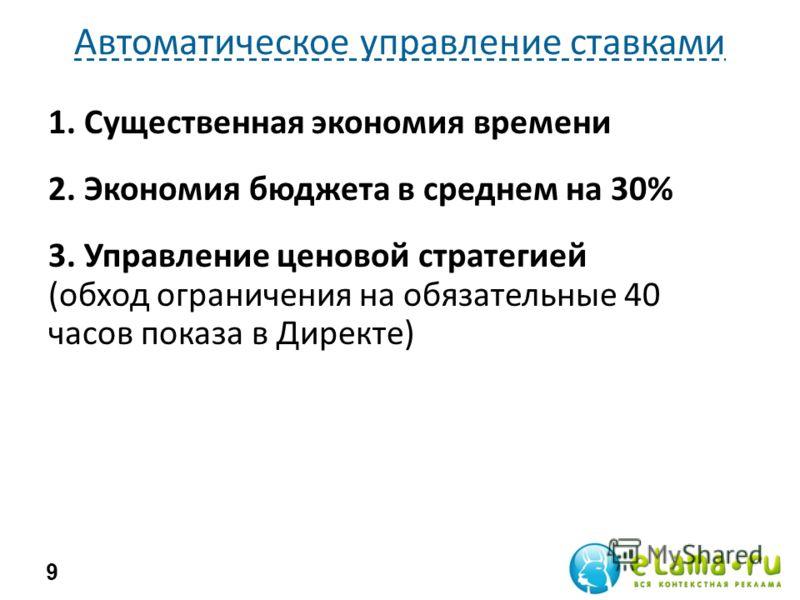 Автоматическое управление ставками 9 1. Существенная экономия времени 2. Экономия бюджета в среднем на 30% 3. Управление ценовой стратегией (обход ограничения на обязательные 40 часов показа в Директе)