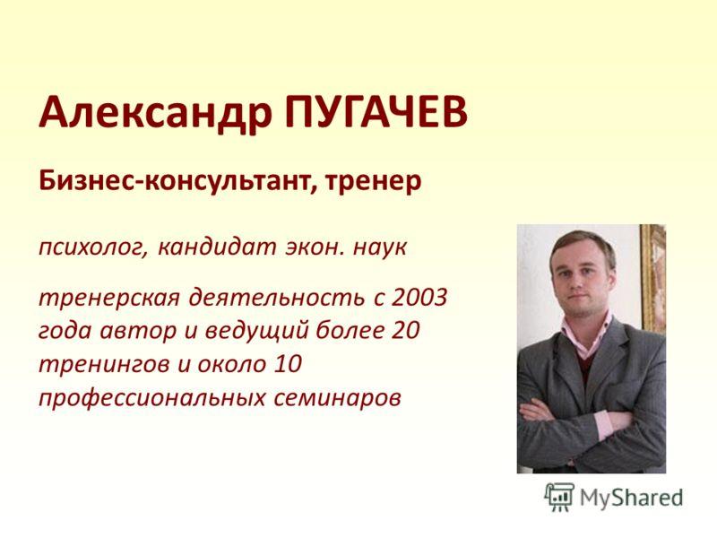 Александр ПУГАЧЕВ Бизнес-консультант, тренер психолог, кандидат экон. наук тренерская деятельность с 2003 года автор и ведущий более 20 тренингов и около 10 профессиональных семинаров