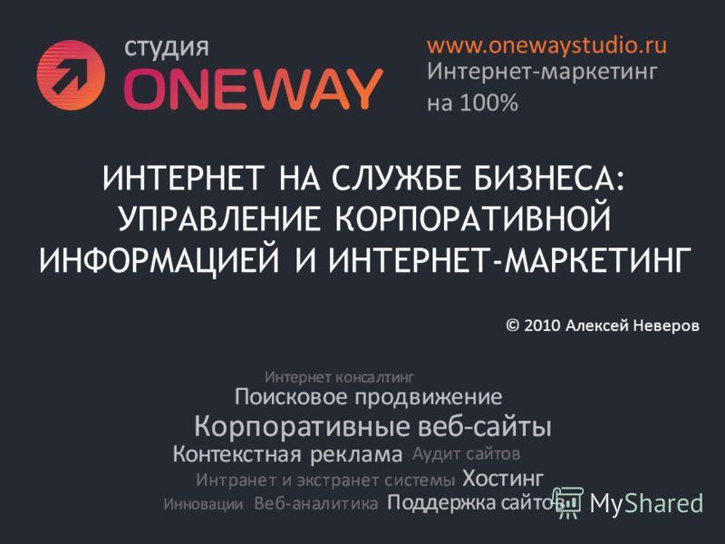 ИНТЕРНЕТ НА СЛУЖБЕ БИЗНЕСА: УПРАВЛЕНИЕ КОРПОРАТИВНОЙ ИНФОРМАЦИЕЙ И ИНТЕРНЕТ-МАРКЕТИНГ Интернет-маркетинг на 100% www.onewaystudio.ru © 2010 Алексей Неверов