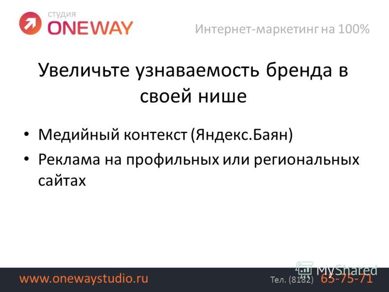 Медийный контекст (Яндекс.Баян) Реклама на профильных или региональных сайтах Интернет-маркетинг на 100% Тел. (8182) 65-75-71www.onewaystudio.ru Увеличьте узнаваемость бренда в своей нише