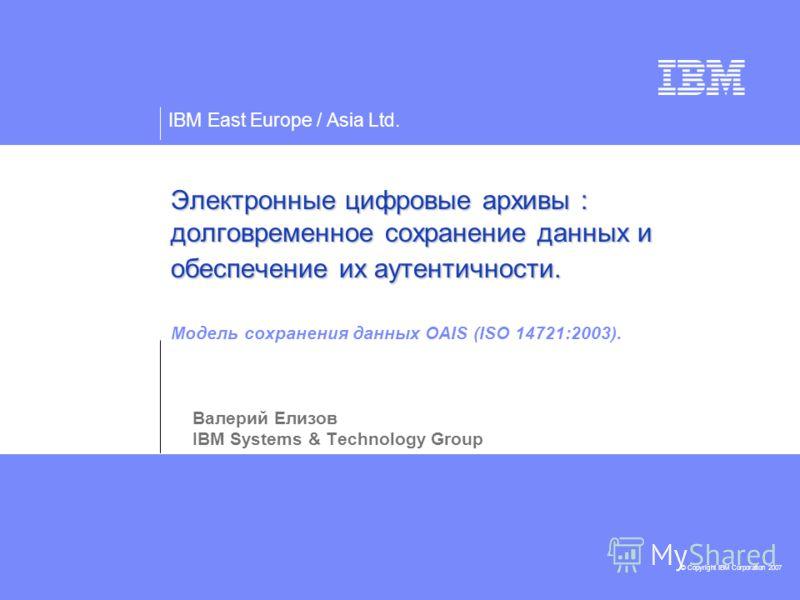 IBM East Europe / Asia Ltd. © Copyright IBM Corporation 2007 Электронные цифровые архивы : долговременное сохранение данных и обеспечение их аутентичности. Электронные цифровые архивы : долговременное сохранение данных и обеспечение их аутентичности.