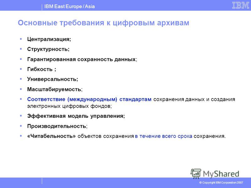 IBM East Europe / Asia © Copyright IBM Corporation 2007 Основные требования к цифровым архивам Централизация; Структурность; Гарантированная сохранность данных; Гибкость ; Универсальность; Масштабируемость; Соответствие (международным) стандартам сох