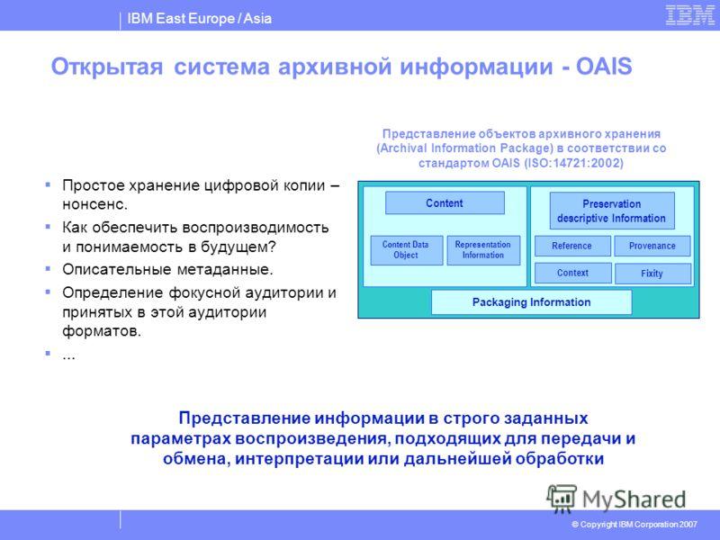 IBM East Europe / Asia © Copyright IBM Corporation 2007 Открытая система архивной информации - OAIS Простое хранение цифровой копии – нонсенс. Как обеспечить воспроизводимость и понимаемость в будущем? Описательные метаданные. Определение фокусной ау