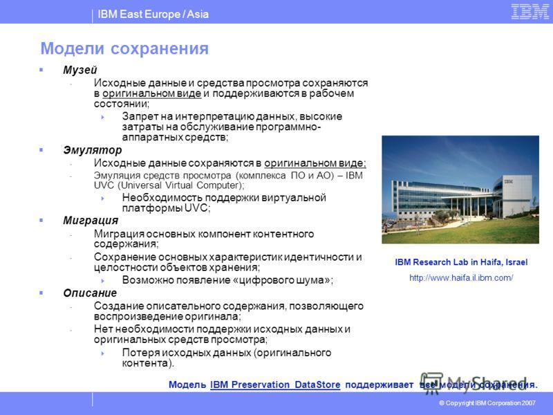 IBM East Europe / Asia © Copyright IBM Corporation 2007 Модели сохранения Музей - Исходные данные и средства просмотра сохраняются в оригинальном виде и поддерживаются в рабочем состоянии; Запрет на интерпретацию данных, высокие затраты на обслуживан