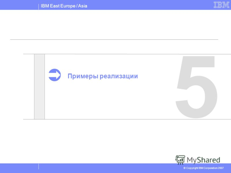 IBM East Europe / Asia © Copyright IBM Corporation 2007 5 Примеры реализации