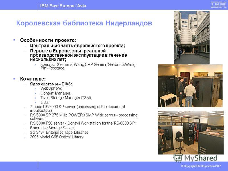 IBM East Europe / Asia © Copyright IBM Corporation 2007 Королевская библиотека Нидерландов Особенности проекта: - Центральная часть европейского проекта; - Первые в Европе, опыт реальной производственной эксплуатации в течение нескольких лет; Конкурс