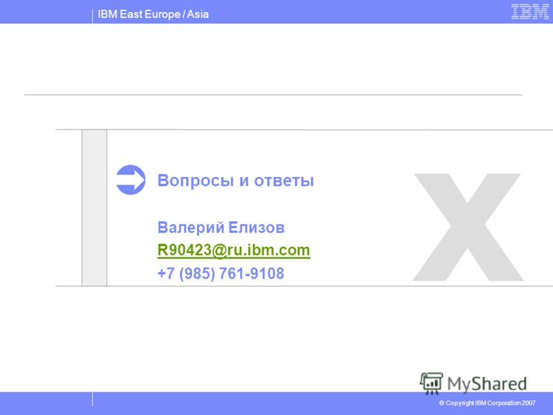 IBM East Europe / Asia © Copyright IBM Corporation 2007 х Вопросы и ответы Валерий Елизов R90423@ru.ibm.com +7 (985) 761-9108 R90423@ru.ibm.com