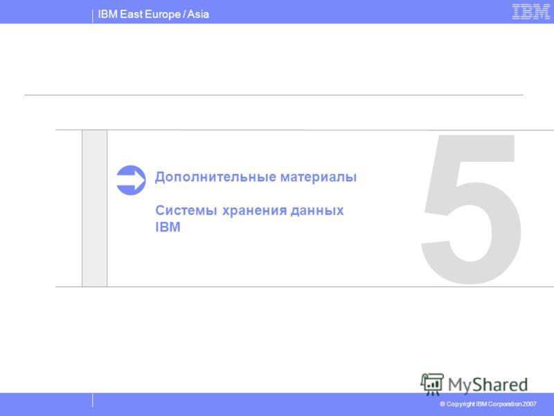 IBM East Europe / Asia © Copyright IBM Corporation 2007 5 Дополнительные материалы Системы хранения данных IBM