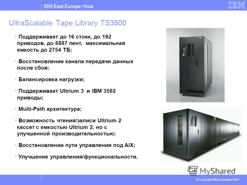IBM East Europe / Asia © Copyright IBM Corporation 2007 UltraScalable Tape Library TS3500 Поддерживает до 16 стоек, до 192 приводов, до 6887 лент, максимальная емкость до 2754 ТБ; Восстановление канала передачи данных после сбоя; Балансировка нагрузк