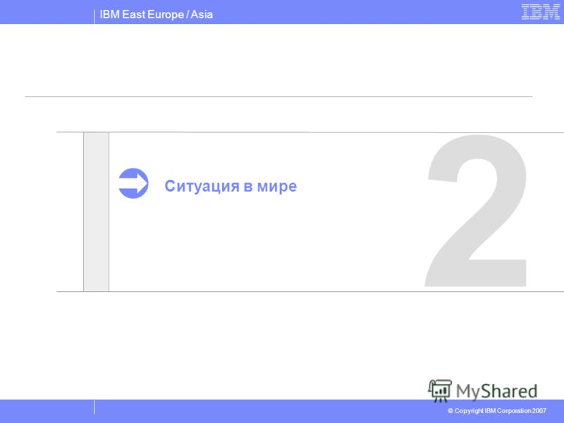 IBM East Europe / Asia © Copyright IBM Corporation 2007 2 Ситуация в мире