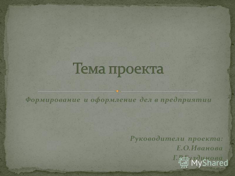 Формирование и оформление дел в предприятии Руководители проекта: Е.О.Иванова Г.Р.Гиздинова