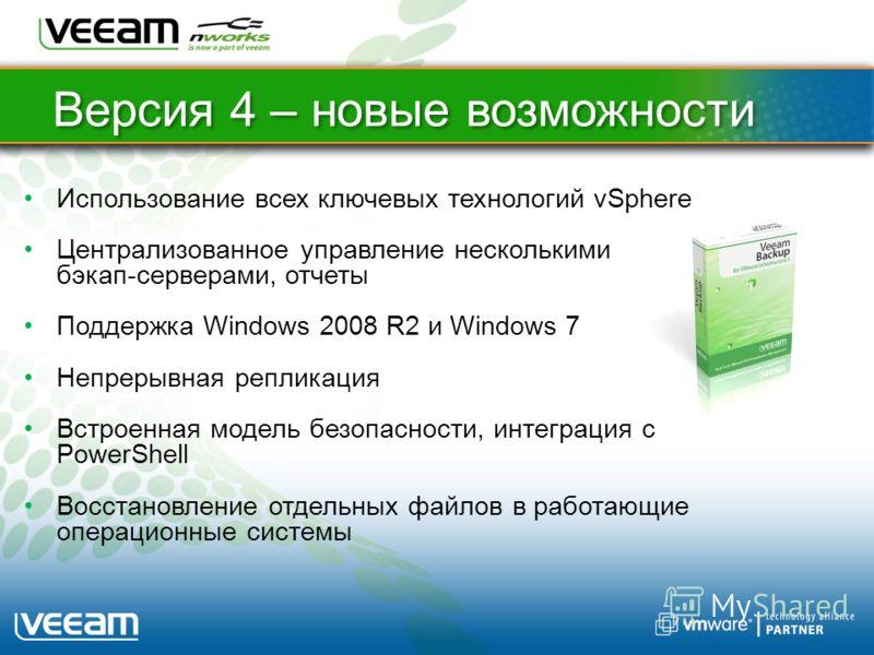 Bерсия 4 – новые возможности Использование всех ключевых технологий vSphere Централизованное управление несколькими бэкап-серверами, отчеты Поддержка Windows 2008 R2 и Windows 7 Непрерывная репликация Встроенная модель безопасности, интеграция с Powe