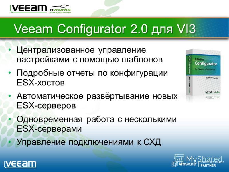Veeam Configurator 2.0 для VI3 Централизованное управление настройками с помощью шаблонов Подробные отчеты по конфигурации ESX-хостов Автоматическое развёртывание новых ESX-серверов Одновременная работа с несколькими ESX-серверами Управление подключе
