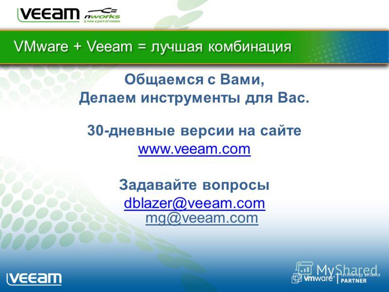 VMware + Veeam = лучшая комбинация Общаемся с Вами, Делаем инструменты для Вас. 30-дневные версии на сайте www.veeam.com Задавайте вопросы dblazer@veeam.com dblazer@veeam.com mg@veeam.com