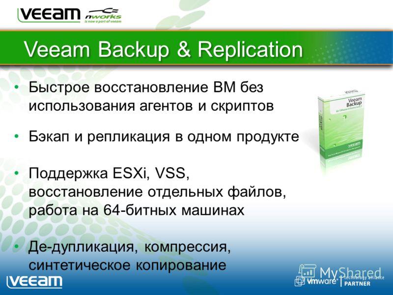 Veeam Backup & Replication Быстрое восстановление ВМ без использования агентов и скриптов Бэкап и репликация в одном продукте Поддержка ESXi, VSS, восстановление отдельных файлов, работа на 64-битных машинах Де-дупликация, компрессия, синтетическое к