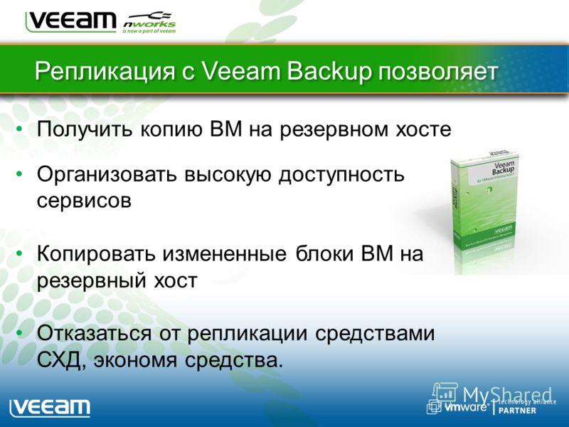 Репликация с Veeam Backup позволяет Получить копию ВМ на резервном хосте Организовать высокую доступность сервисов Копировать измененные блоки ВМ на резервный хост Отказаться от репликации средствами СХД, экономя средства.