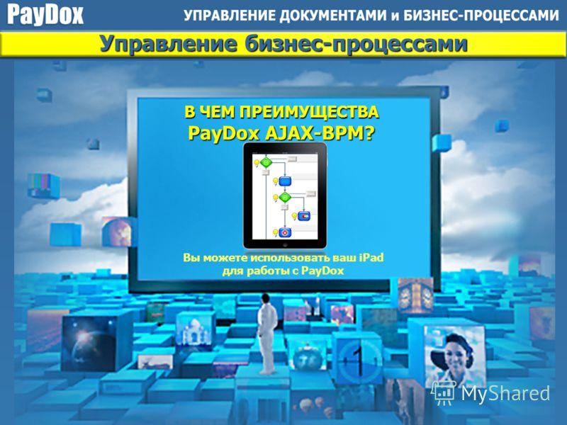 Управление бизнес-процессами Бизнес-процессы в системе могут быть представлены как в нотации BPMN (Business Process Modeling Notation), так и в дизайне PayDox В ЧЕМ ПРЕИМУЩЕСТВА PayDox AJAX-BPM?