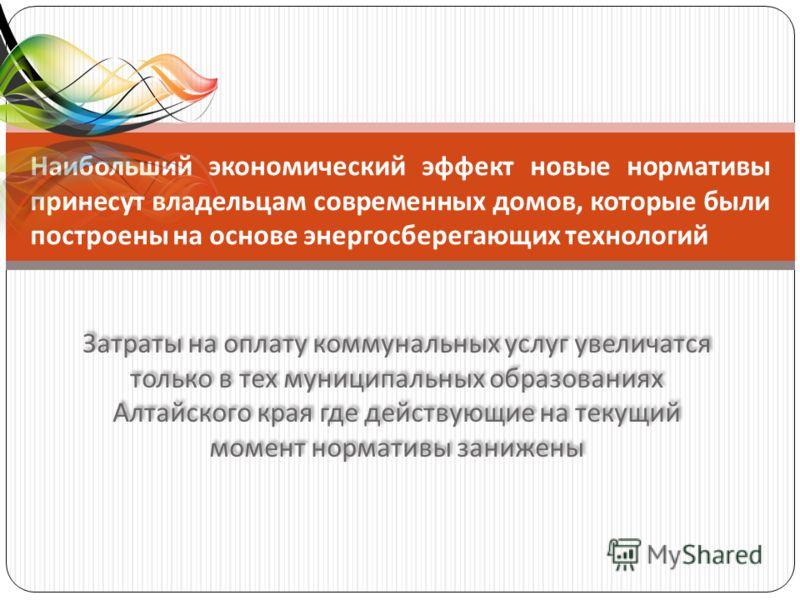 Затраты на оплату коммунальных услуг увеличатся только в тех муниципальных образованиях Алтайского края где действующие на текущий момент нормативы занижены Наибольший экономический эффект новые нормативы принесут владельцам современных домов, которы